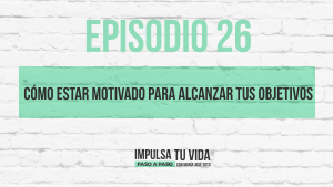 26. Cómo estar motivado para alcanzar tus objetivos