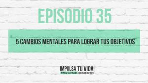 35. 5 Cambios mentales para lograr tus objetivos